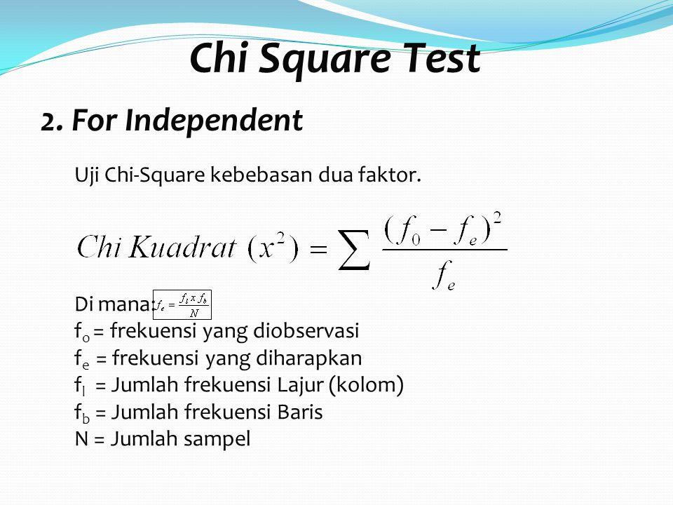 Chi Square Test Di mana: f o = frekuensi yang diobservasi f e = frekuensi yang diharapkan f l = Jumlah frekuensi Lajur (kolom) f b = Jumlah frekuensi Baris N = Jumlah sampel 2.