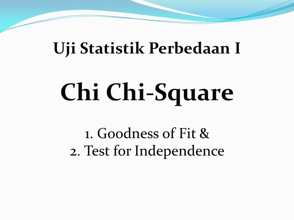 Uji Statistik Perbedaan I Chi Chi-Square 1. Goodness of Fit & 2. Test for Independence