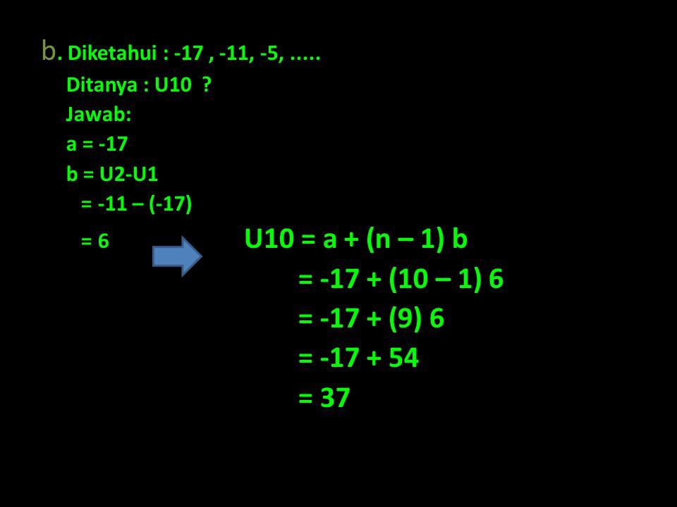 b. Diketahui : -17, -11, -5,..... Ditanya : U10 ? Jawab: a = -17 b = U2-U1 = -11 – (-17) = 6 U10 = a + (n – 1) b = -17 + (10 – 1) 6 = -17 + (9) 6 = -1