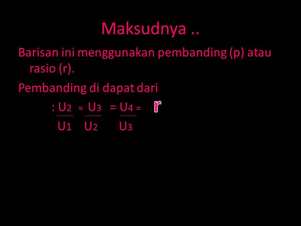 Maksudnya.. Barisan ini menggunakan pembanding (p) atau rasio (r). Pembanding di dapat dari : U 2 = U 3 = U 4 = U 1 U 2 U 3