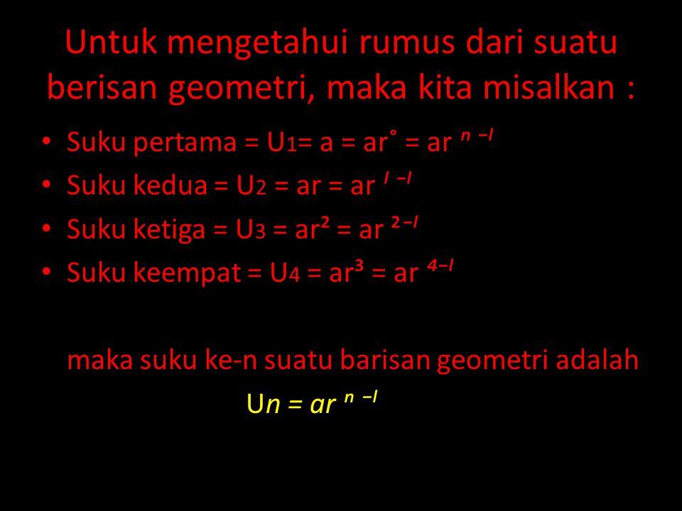 Untuk mengetahui rumus dari suatu berisan geometri, maka kita misalkan : Suku pertama = U 1 = a = ar˚ = ar ⁿ ⁻ˡ Suku kedua = U 2 = ar = ar ˡ ⁻ˡ Suku k