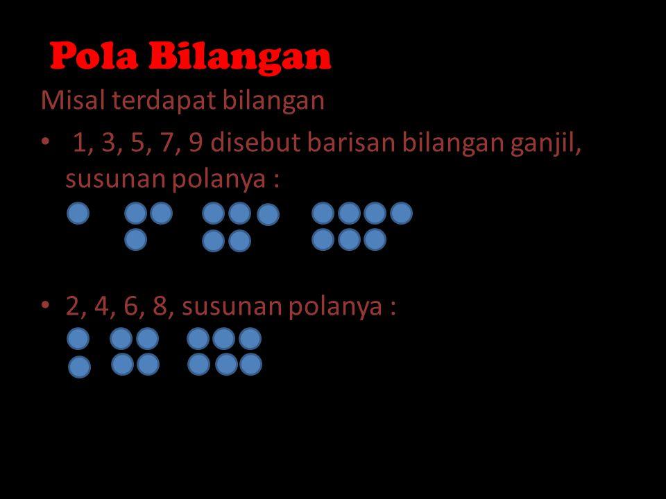 Pola Bilangan Misal terdapat bilangan 1, 3, 5, 7, 9 disebut barisan bilangan ganjil, susunan polanya : 2, 4, 6, 8, susunan polanya :