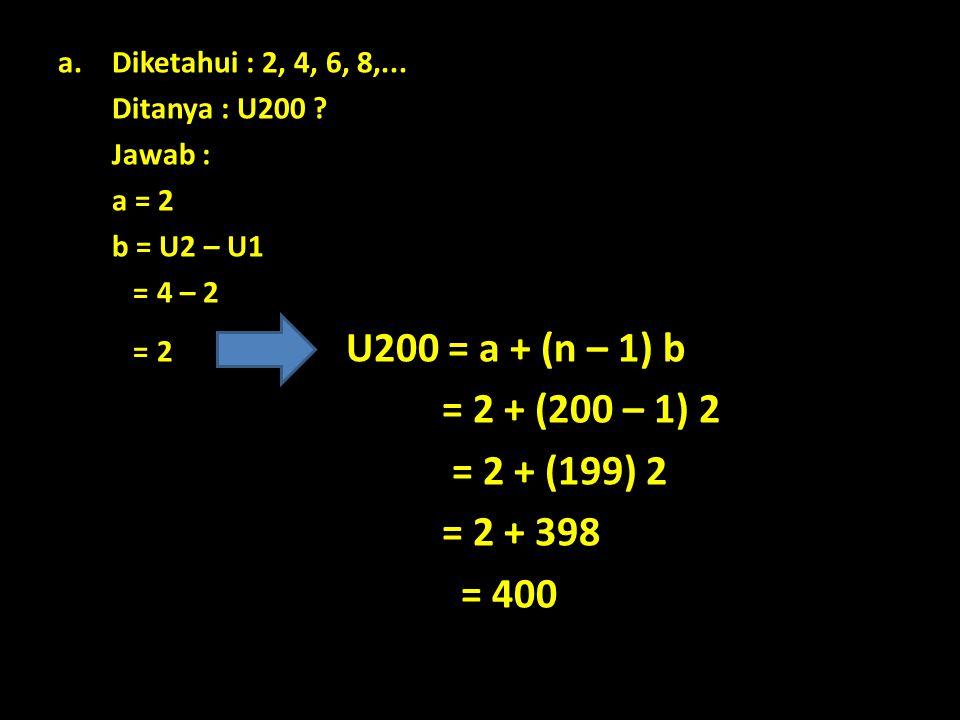 a.Diketahui : 2, 4, 6, 8,... Ditanya : U200 ? Jawab : a = 2 b = U2 – U1 = 4 – 2 = 2 U200 = a + (n – 1) b = 2 + (200 – 1) 2 = 2 + (199) 2 = 2 + 398 = 4