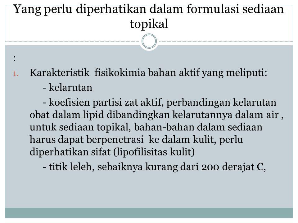 Yang perlu diperhatikan dalam formulasi sediaan topikal : 1. Karakteristik fisikokimia bahan aktif yang meliputi: - kelarutan - koefisien partisi zat
