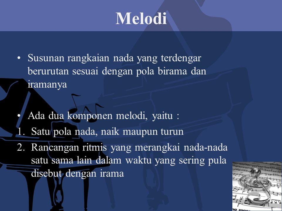 Melodi Susunan rangkaian nada yang terdengar berurutan sesuai dengan pola birama dan iramanya Ada dua komponen melodi, yaitu : 1.Satu pola nada, naik maupun turun 2.Rancangan ritmis yang merangkai nada-nada satu sama lain dalam waktu yang sering pula disebut dengan irama