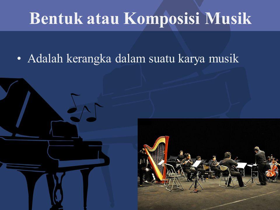 Bentuk atau Komposisi Musik Adalah kerangka dalam suatu karya musik