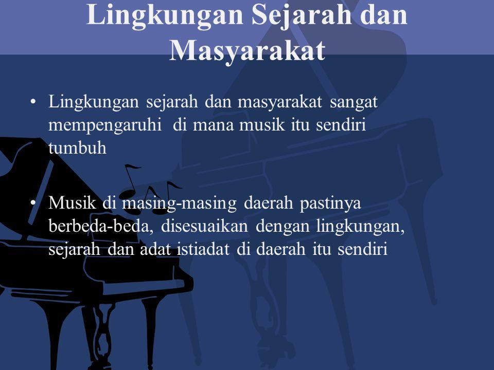 Lingkungan Sejarah dan Masyarakat Lingkungan sejarah dan masyarakat sangat mempengaruhi di mana musik itu sendiri tumbuh Musik di masing-masing daerah pastinya berbeda-beda, disesuaikan dengan lingkungan, sejarah dan adat istiadat di daerah itu sendiri
