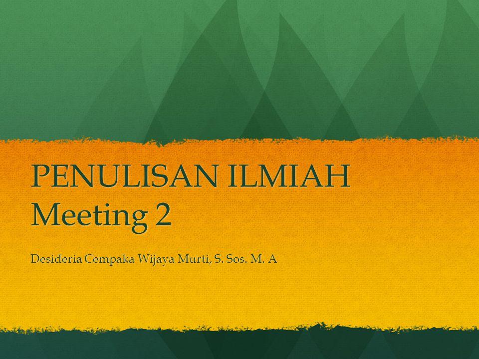 PENULISAN ILMIAH Meeting 2 Desideria Cempaka Wijaya Murti, S. Sos. M. A