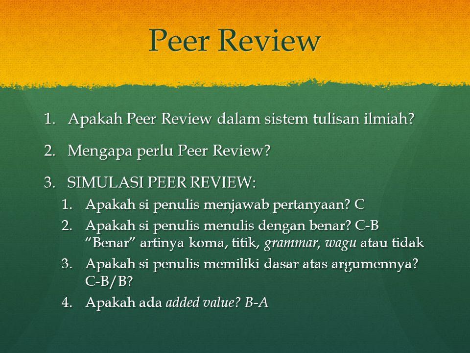 Peer Review 1.Apakah Peer Review dalam sistem tulisan ilmiah? 2.Mengapa perlu Peer Review? 3.SIMULASI PEER REVIEW: 1.Apakah si penulis menjawab pertan