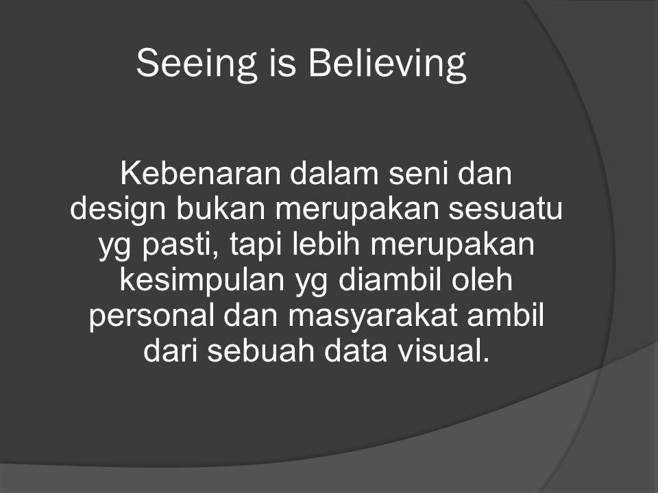 Seeing is Believing Kebenaran dalam seni dan design bukan merupakan sesuatu yg pasti, tapi lebih merupakan kesimpulan yg diambil oleh personal dan mas