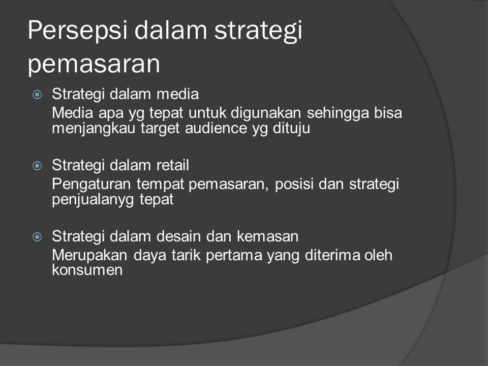 Persepsi dalam strategi pemasaran  Strategi dalam media Media apa yg tepat untuk digunakan sehingga bisa menjangkau target audience yg dituju  Strat