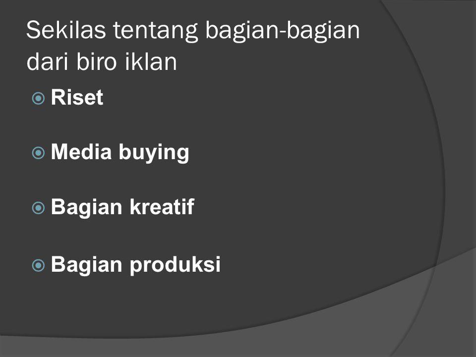 Sekilas tentang bagian-bagian dari biro iklan  Riset  Media buying  Bagian kreatif  Bagian produksi