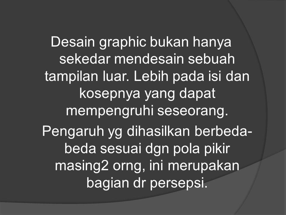 Desain graphic bukan hanya sekedar mendesain sebuah tampilan luar. Lebih pada isi dan kosepnya yang dapat mempengruhi seseorang. Pengaruh yg dihasilka