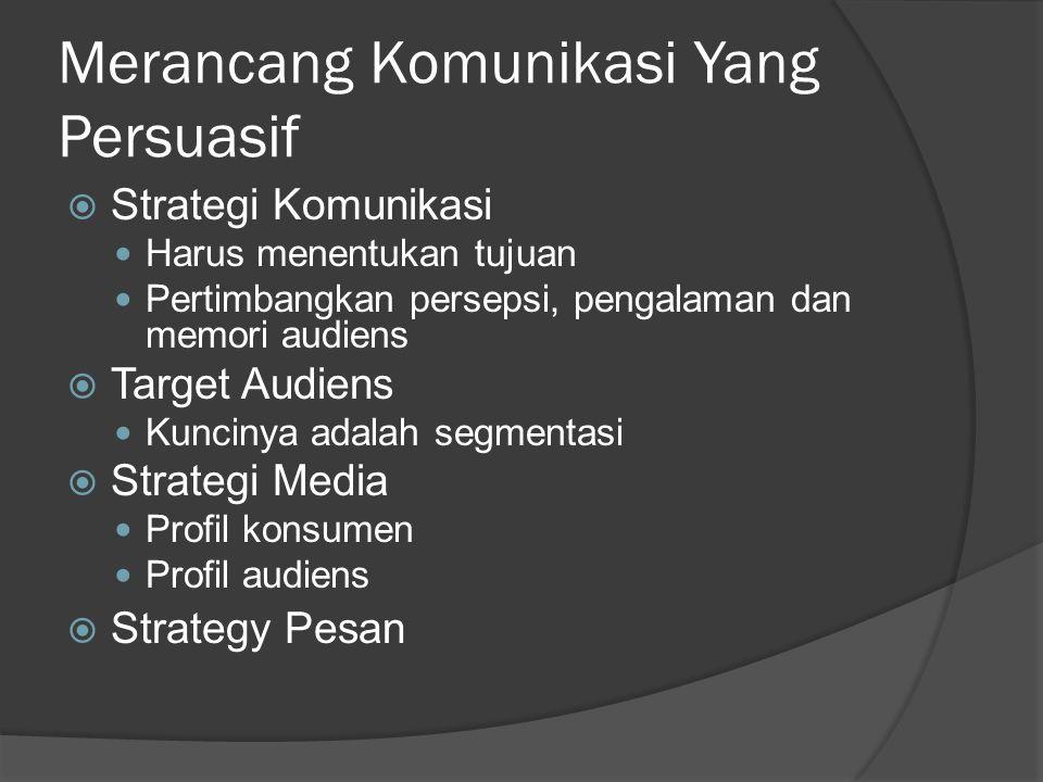 Merancang Komunikasi Yang Persuasif  Strategi Komunikasi Harus menentukan tujuan Pertimbangkan persepsi, pengalaman dan memori audiens  Target Audie