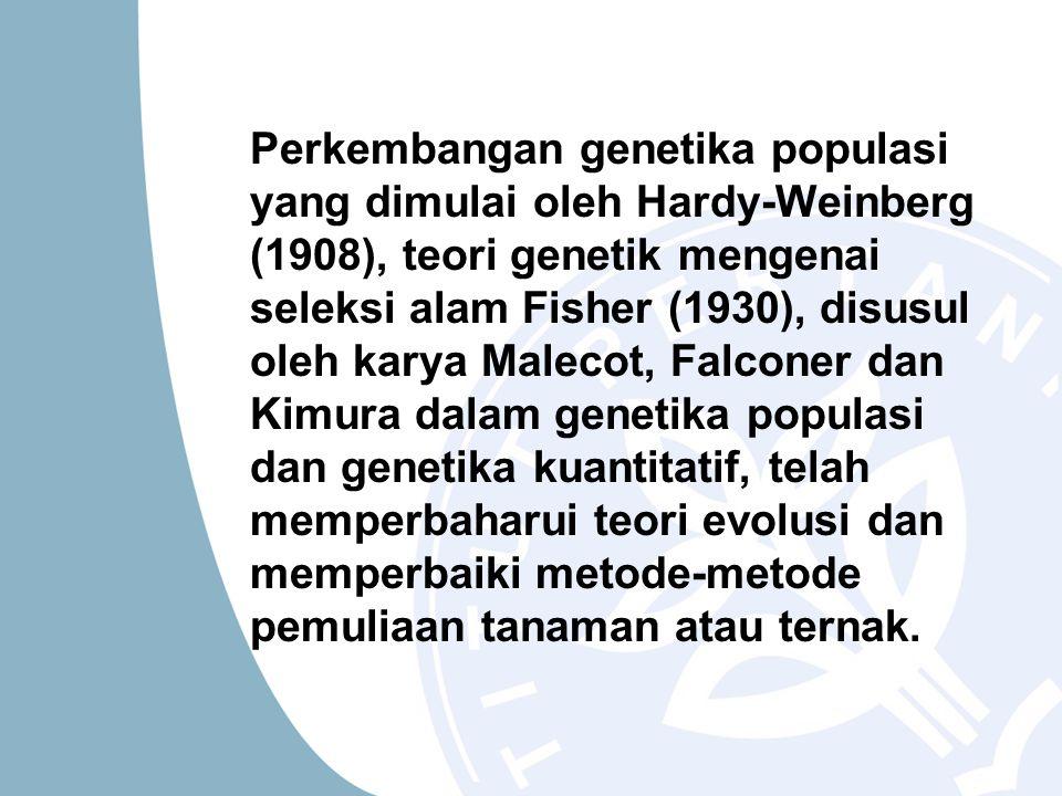 Perkembangan genetika populasi yang dimulai oleh Hardy-Weinberg (1908), teori genetik mengenai seleksi alam Fisher (1930), disusul oleh karya Malecot,