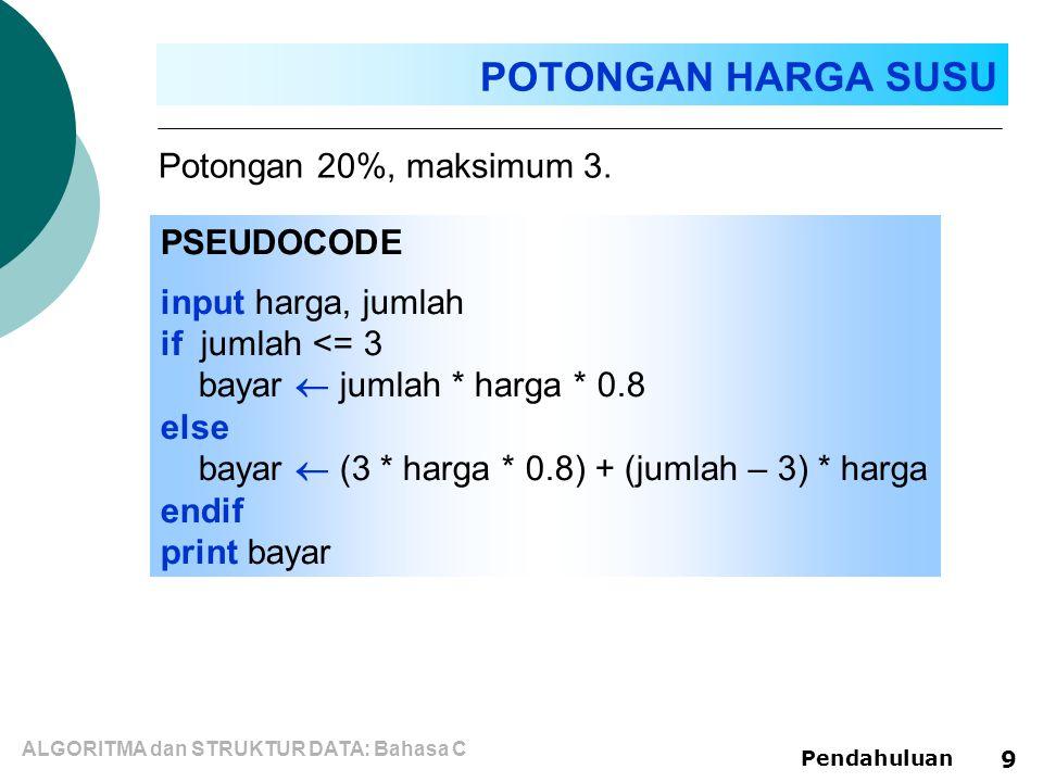 ALGORITMA dan STRUKTUR DATA: Bahasa C Pendahuluan 9 PSEUDOCODE input harga, jumlah if jumlah <= 3 bayar  jumlah * harga * 0.8 else bayar  (3 * harga * 0.8) + (jumlah – 3) * harga endif print bayar Potongan 20%, maksimum 3.