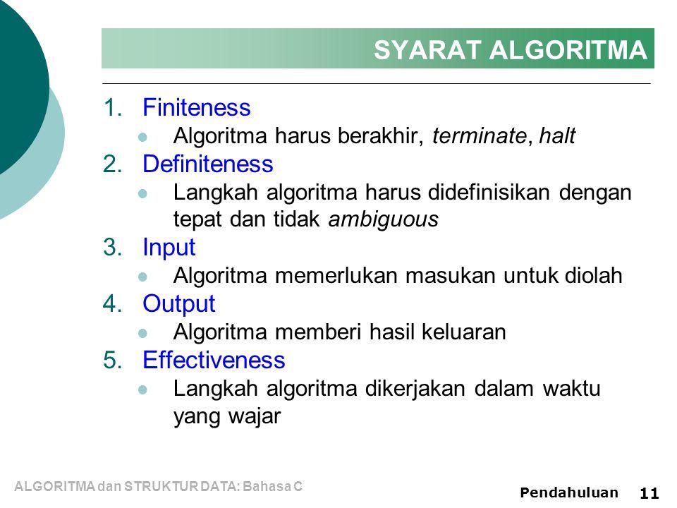 ALGORITMA dan STRUKTUR DATA: Bahasa C Pendahuluan 11 SYARAT ALGORITMA 1.Finiteness Algoritma harus berakhir, terminate, halt 2.Definiteness Langkah algoritma harus didefinisikan dengan tepat dan tidak ambiguous 3.Input Algoritma memerlukan masukan untuk diolah 4.Output Algoritma memberi hasil keluaran 5.Effectiveness Langkah algoritma dikerjakan dalam waktu yang wajar