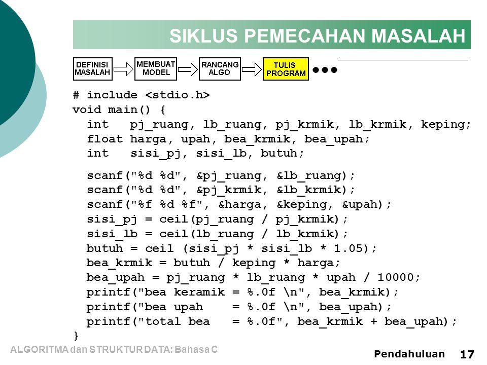 ALGORITMA dan STRUKTUR DATA: Bahasa C Pendahuluan 17 SIKLUS PEMECAHAN MASALAH # include void main() { int pj_ruang, lb_ruang, pj_krmik, lb_krmik, keping; float harga, upah, bea_krmik, bea_upah; int sisi_pj, sisi_lb, butuh; scanf( %d %d , &pj_ruang, &lb_ruang); scanf( %d %d , &pj_krmik, &lb_krmik); scanf( %f %d %f , &harga, &keping, &upah); sisi_pj = ceil(pj_ruang / pj_krmik); sisi_lb = ceil(lb_ruang / lb_krmik); butuh = ceil (sisi_pj * sisi_lb * 1.05); bea_krmik = butuh / keping * harga; bea_upah = pj_ruang * lb_ruang * upah / 10000; printf( bea keramik = %.0f \n , bea_krmik); printf( bea upah = %.0f \n , bea_upah); printf( total bea = %.0f , bea_krmik + bea_upah); }