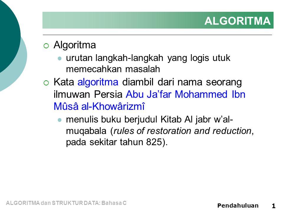 ALGORITMA dan STRUKTUR DATA: Bahasa C Pendahuluan 1 ALGORITMA  Algoritma urutan langkah-langkah yang logis utuk memecahkan masalah  Kata algoritma diambil dari nama seorang ilmuwan Persia Abu Ja'far Mohammed Ibn Mûsâ al-Khowârizmî menulis buku berjudul Kitab Al jabr w'al- muqabala (rules of restoration and reduction, pada sekitar tahun 825).