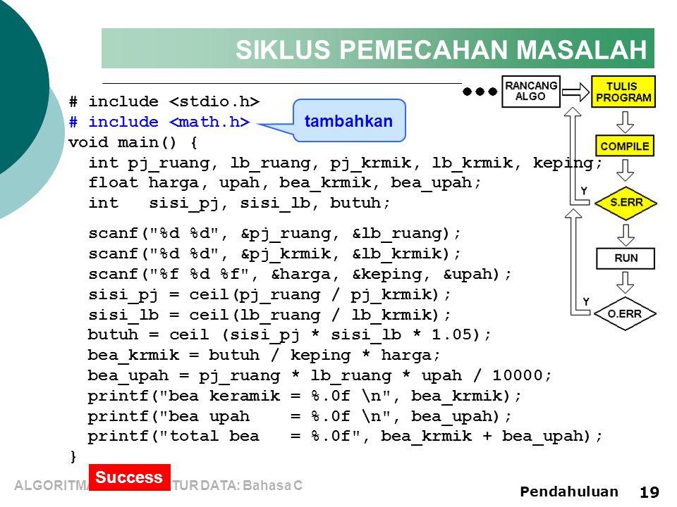 ALGORITMA dan STRUKTUR DATA: Bahasa C Pendahuluan 19 SIKLUS PEMECAHAN MASALAH # include void main() { int pj_ruang, lb_ruang, pj_krmik, lb_krmik, keping; float harga, upah, bea_krmik, bea_upah; int sisi_pj, sisi_lb, butuh; scanf( %d %d , &pj_ruang, &lb_ruang); scanf( %d %d , &pj_krmik, &lb_krmik); scanf( %f %d %f , &harga, &keping, &upah); sisi_pj = ceil(pj_ruang / pj_krmik); sisi_lb = ceil(lb_ruang / lb_krmik); butuh = ceil (sisi_pj * sisi_lb * 1.05); bea_krmik = butuh / keping * harga; bea_upah = pj_ruang * lb_ruang * upah / 10000; printf( bea keramik = %.0f \n , bea_krmik); printf( bea upah = %.0f \n , bea_upah); printf( total bea = %.0f , bea_krmik + bea_upah); } Success tambahkan