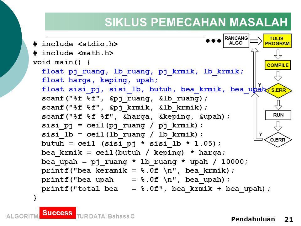 ALGORITMA dan STRUKTUR DATA: Bahasa C Pendahuluan 21 SIKLUS PEMECAHAN MASALAH # include void main() { float pj_ruang, lb_ruang, pj_krmik, lb_krmik; float harga, keping, upah; float sisi_pj, sisi_lb, butuh, bea_krmik, bea_upah; scanf( %f %f , &pj_ruang, &lb_ruang); scanf( %f %f , &pj_krmik, &lb_krmik); scanf( %f %f %f , &harga, &keping, &upah); sisi_pj = ceil(pj_ruang / pj_krmik); sisi_lb = ceil(lb_ruang / lb_krmik); butuh = ceil (sisi_pj * sisi_lb * 1.05); bea_krmik = ceil(butuh / keping) * harga; bea_upah = pj_ruang * lb_ruang * upah / 10000; printf( bea keramik = %.0f \n , bea_krmik); printf( bea upah = %.0f \n , bea_upah); printf( total bea = %.0f , bea_krmik + bea_upah); } Success