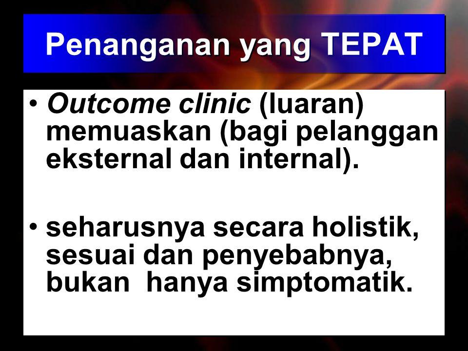 Penanganan yang TEPAT Outcome clinic (luaran) memuaskan (bagi pelanggan eksternal dan internal). seharusnya secara holistik, sesuai dan penyebabnya, b