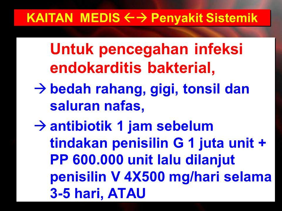 Untuk pencegahan infeksi endokarditis bakterial,  bedah rahang, gigi, tonsil dan saluran nafas,  antibiotik 1 jam sebelum tindakan penisilin G 1 jut