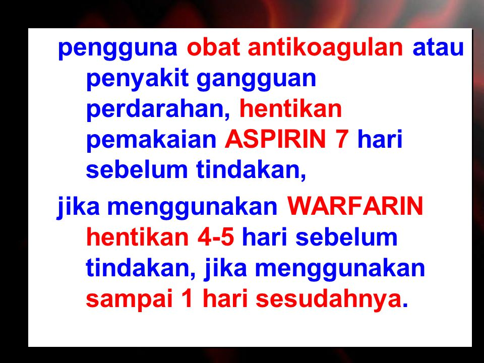 pengguna obat antikoagulan atau penyakit gangguan perdarahan, hentikan pemakaian ASPIRIN 7 hari sebelum tindakan, jika menggunakan WARFARIN hentikan 4