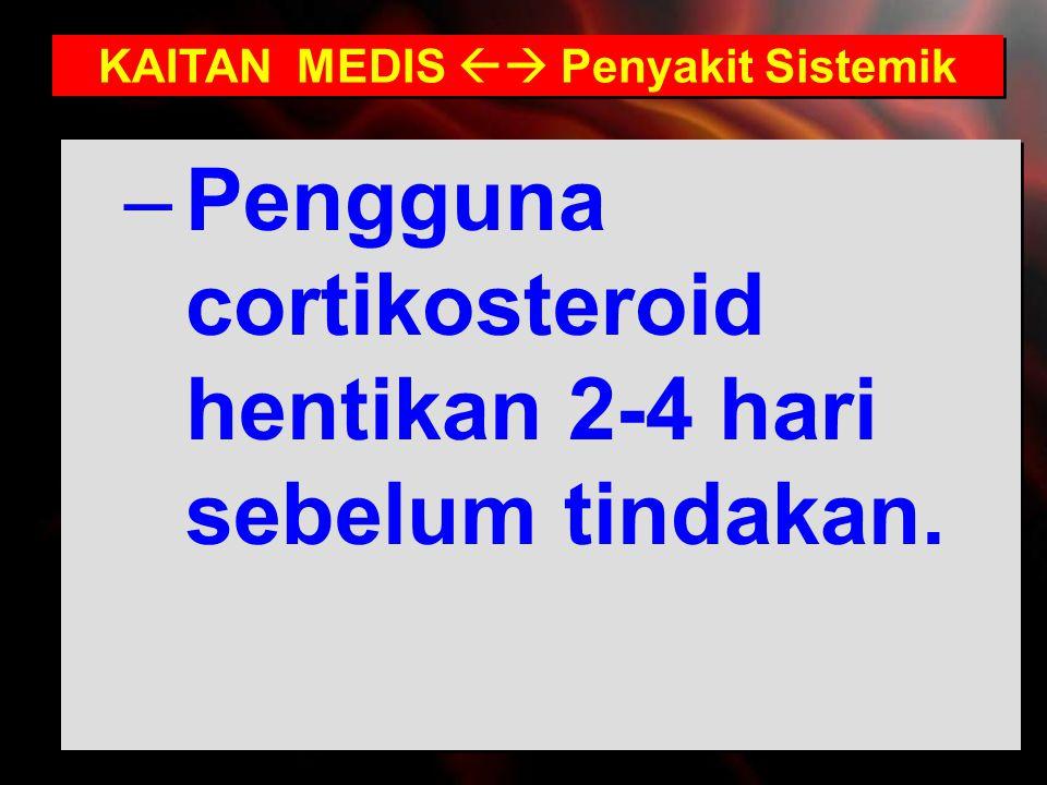–Pengguna cortikosteroid hentikan 2-4 hari sebelum tindakan. KAITAN MEDIS  Penyakit Sistemik