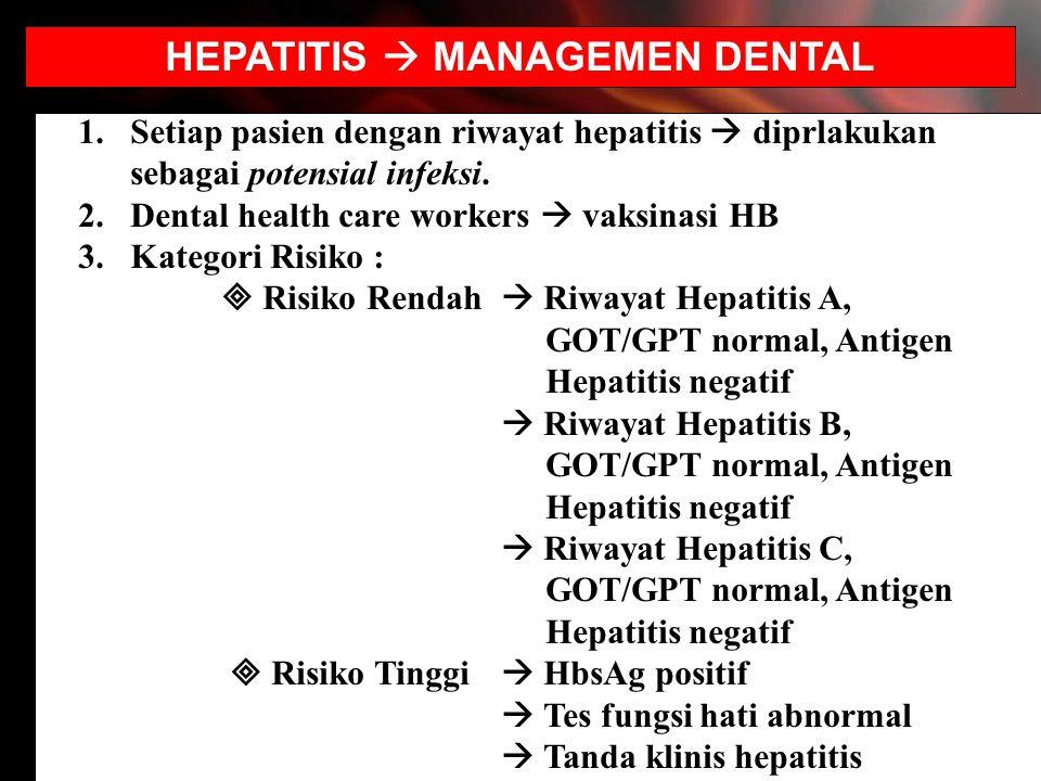 HEPATITIS  MANAGEMEN DENTAL 1.Setiap pasien dengan riwayat hepatitis  diprlakukan sebagai potensial infeksi. 2.Dental health care workers  vaksinas