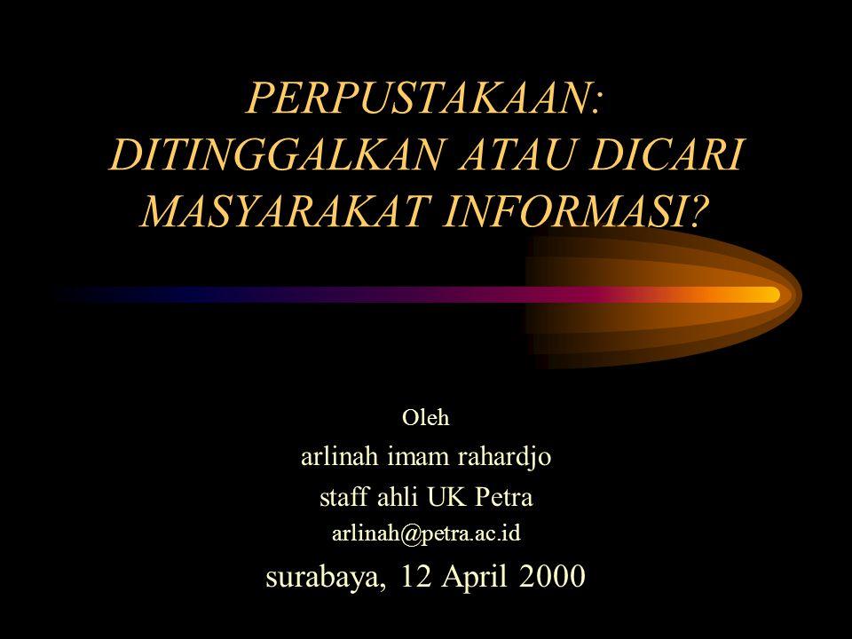 PERPUSTAKAAN: DITINGGALKAN ATAU DICARI MASYARAKAT INFORMASI? Oleh arlinah imam rahardjo staff ahli UK Petra arlinah@petra.ac.id surabaya, 12 April 200