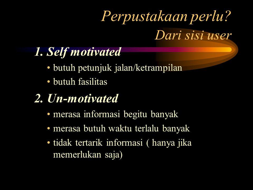 Perpustakaan perlu? Dari sisi user 1. Self motivated butuh petunjuk jalan/ketrampilan butuh fasilitas 2. Un-motivated merasa informasi begitu banyak m