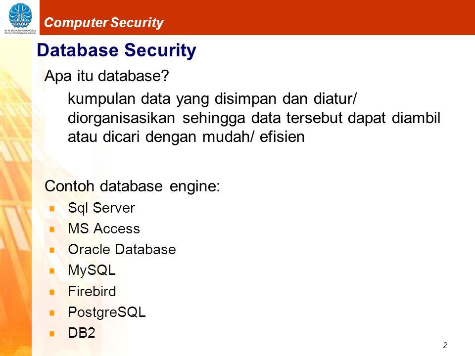 3 Computer Security Database Security Merupakan komponen penting dalam infrastruktur informasi Aplikasi-aplikasi sistem informasi hampir semuanya menggunakan database Situs-situs e-commerce atau situs-situs lainnya menggunakan database untuk menyimpan informasi dari visitor Apakah perlu diamankan ?.