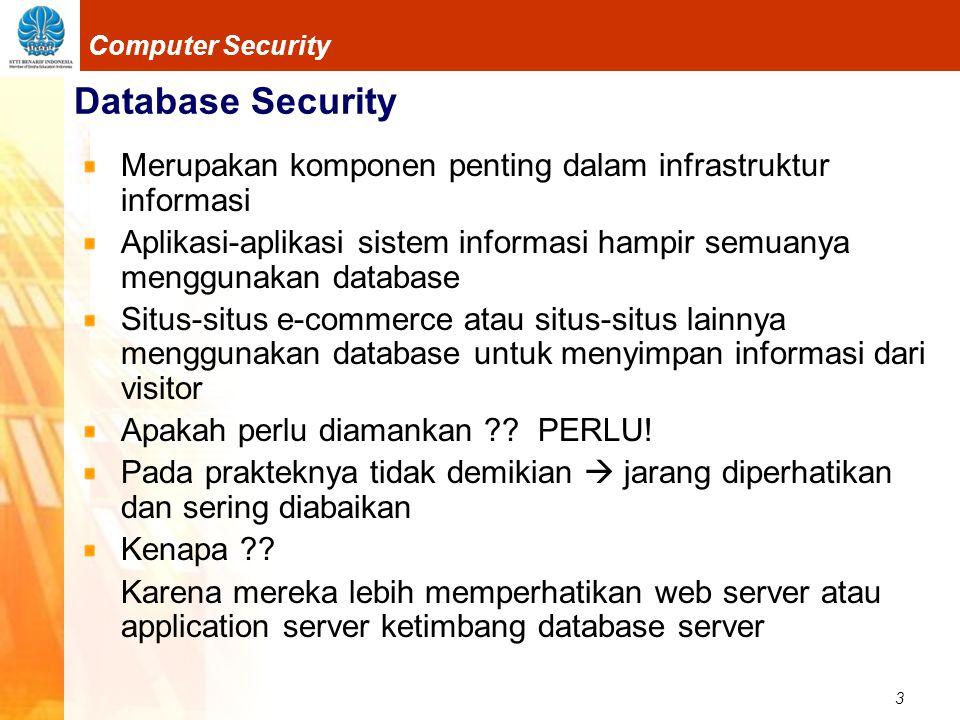 3 Computer Security Database Security Merupakan komponen penting dalam infrastruktur informasi Aplikasi-aplikasi sistem informasi hampir semuanya menggunakan database Situs-situs e-commerce atau situs-situs lainnya menggunakan database untuk menyimpan informasi dari visitor Apakah perlu diamankan .