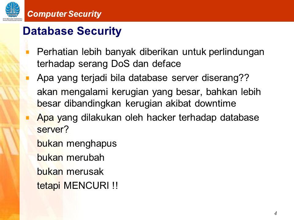 4 Computer Security Database Security Perhatian lebih banyak diberikan untuk perlindungan terhadap serang DoS dan deface Apa yang terjadi bila database server diserang .