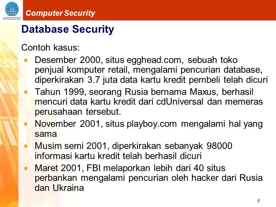 6 Computer Security Database Security Contoh kasus: Desember 2000, situs egghead.com, sebuah toko penjual komputer retail, mengalami pencurian database, diperkirakan 3.7 juta data kartu kredit pembeli telah dicuri Tahun 1999, seorang Rusia bernama Maxus, berhasil mencuri data kartu kredit dari cdUniversal dan memeras perusahaan tersebut.