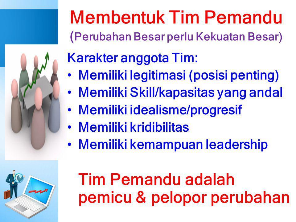Membentuk Tim Pemandu ( Perubahan Besar perlu Kekuatan Besar) Karakter anggota Tim: Memiliki legitimasi (posisi penting) Memiliki Skill/kapasitas yang