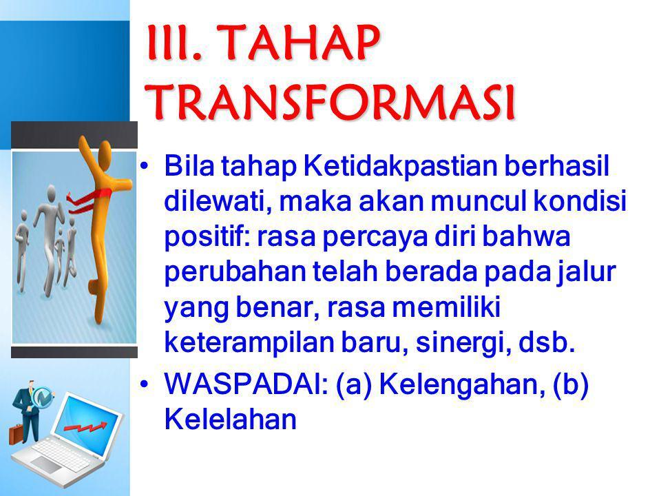 III. TAHAP TRANSFORMASI Bila tahap Ketidakpastian berhasil dilewati, maka akan muncul kondisi positif: rasa percaya diri bahwa perubahan telah berada