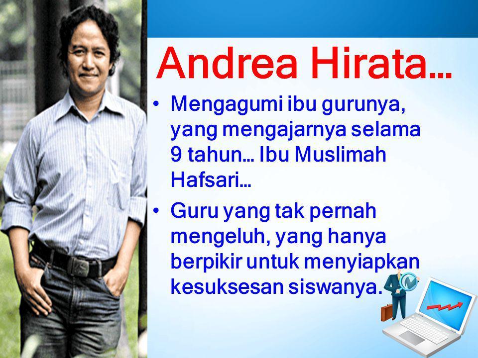 Andrea Hirata… Mengagumi ibu gurunya, yang mengajarnya selama 9 tahun… Ibu Muslimah Hafsari… Guru yang tak pernah mengeluh, yang hanya berpikir untuk