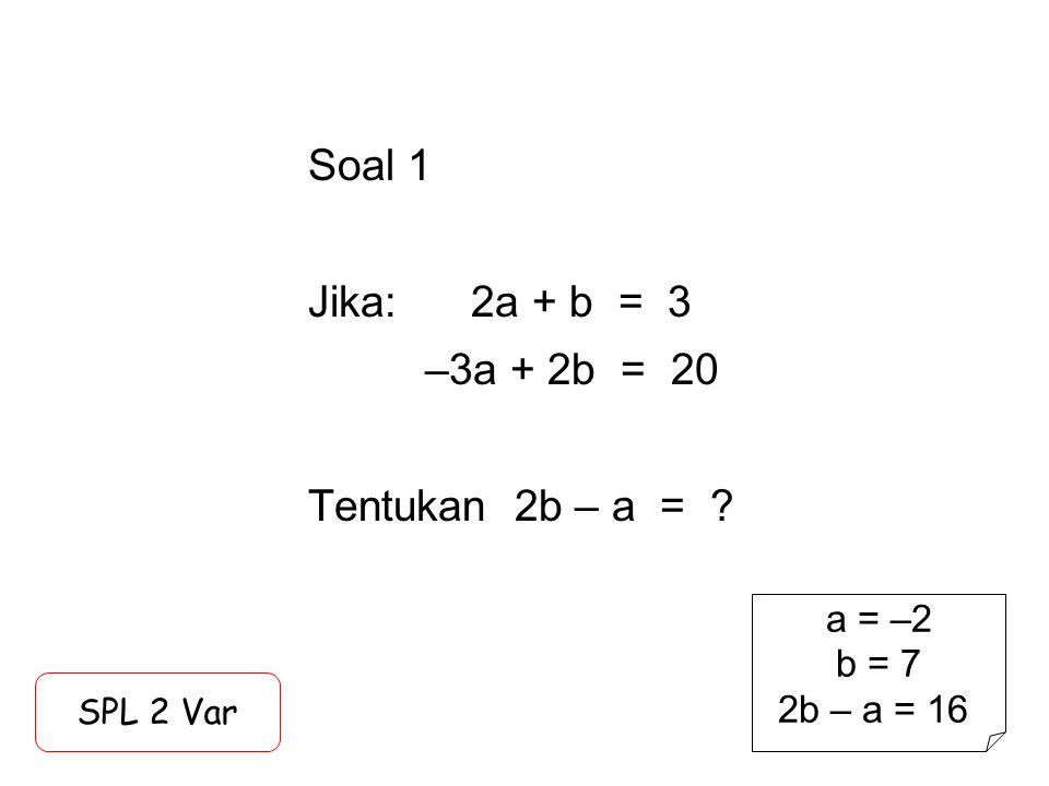Soal 1 Jika: 2a + b = 3 –3a + 2b = 20 Tentukan 2b – a = ? SPL 2 Var a = –2 b = 7 2b – a = 16