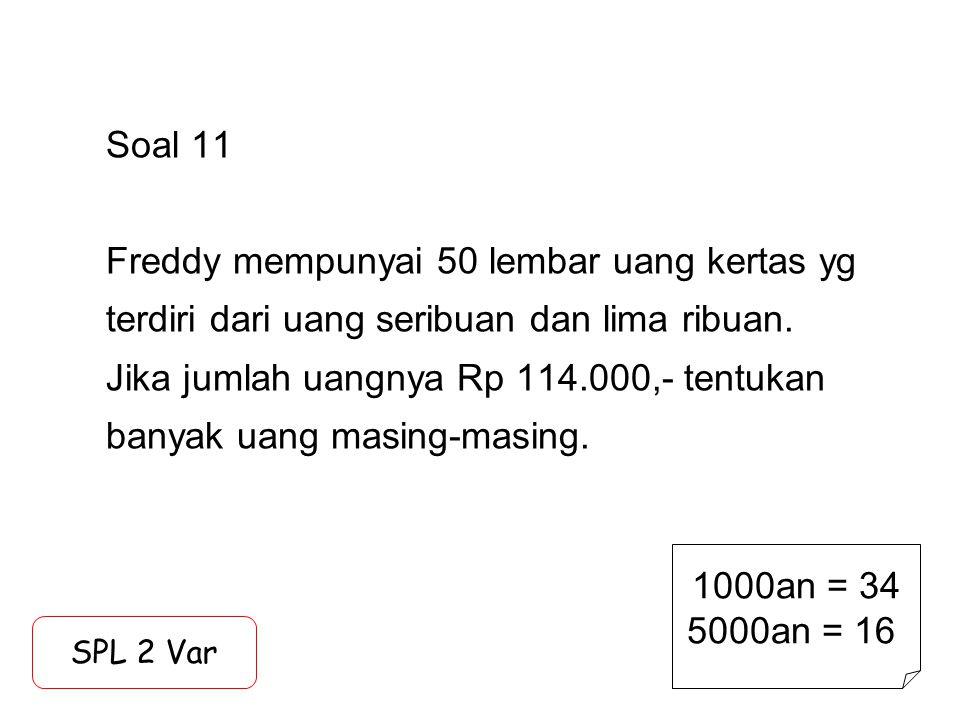 Soal 11 Freddy mempunyai 50 lembar uang kertas yg terdiri dari uang seribuan dan lima ribuan. Jika jumlah uangnya Rp 114.000,- tentukan banyak uang ma