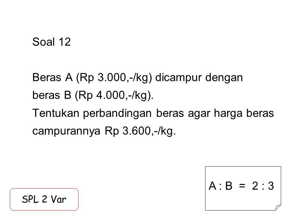 Soal 12 Beras A (Rp 3.000,-/kg) dicampur dengan beras B (Rp 4.000,-/kg). Tentukan perbandingan beras agar harga beras campurannya Rp 3.600,-/kg. SPL 2