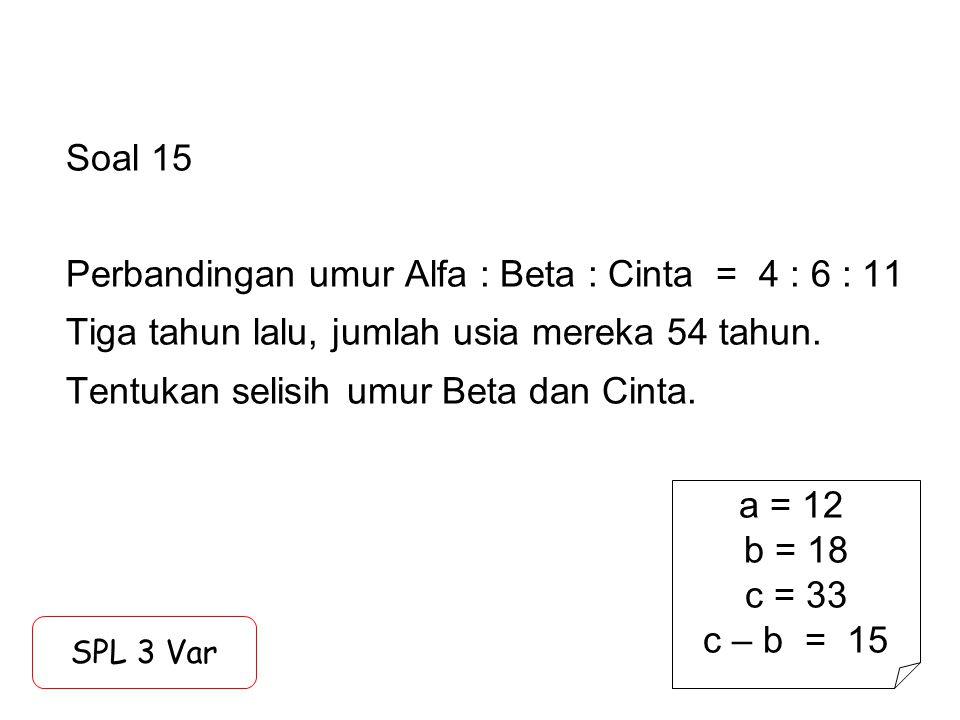 Soal 15 Perbandingan umur Alfa : Beta : Cinta = 4 : 6 : 11 Tiga tahun lalu, jumlah usia mereka 54 tahun. Tentukan selisih umur Beta dan Cinta. SPL 3 V