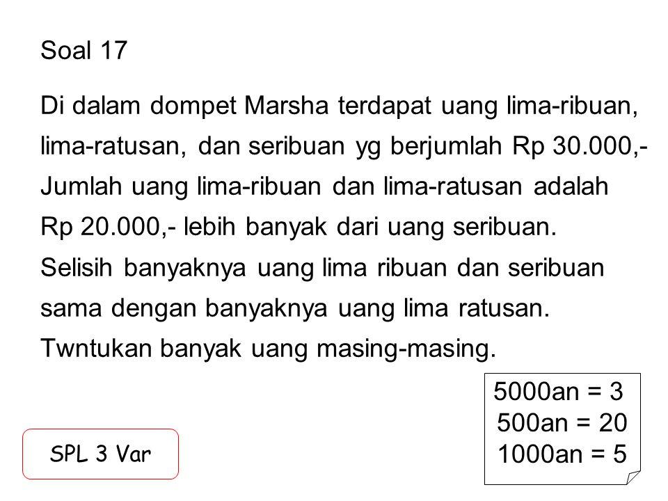 Soal 17 Di dalam dompet Marsha terdapat uang lima-ribuan, lima-ratusan, dan seribuan yg berjumlah Rp 30.000,- Jumlah uang lima-ribuan dan lima-ratusan