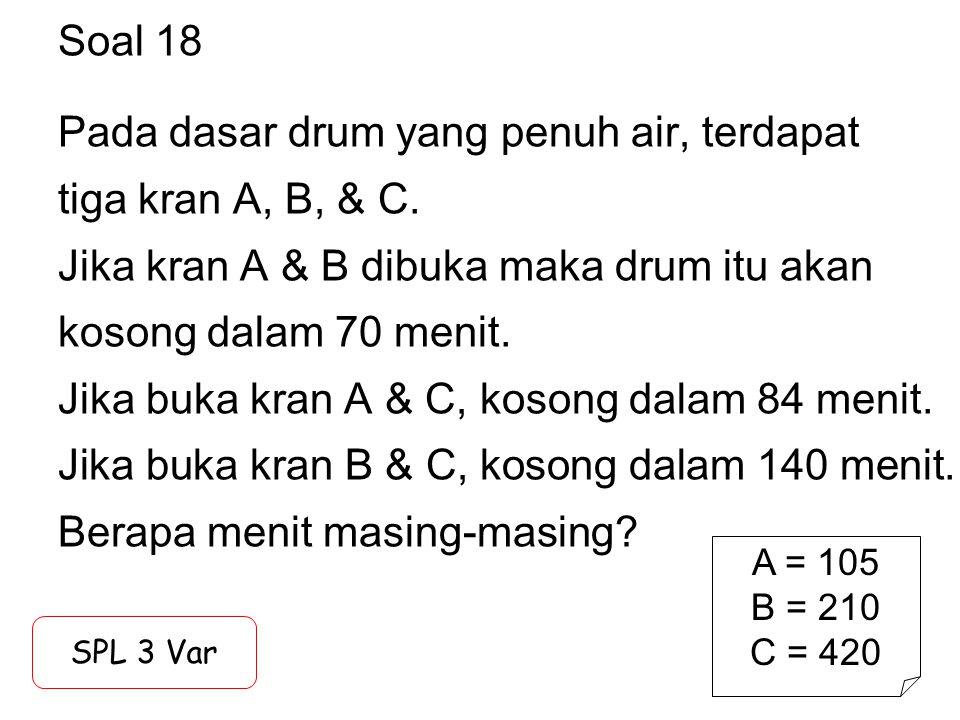 Soal 18 Pada dasar drum yang penuh air, terdapat tiga kran A, B, & C. Jika kran A & B dibuka maka drum itu akan kosong dalam 70 menit. Jika buka kran