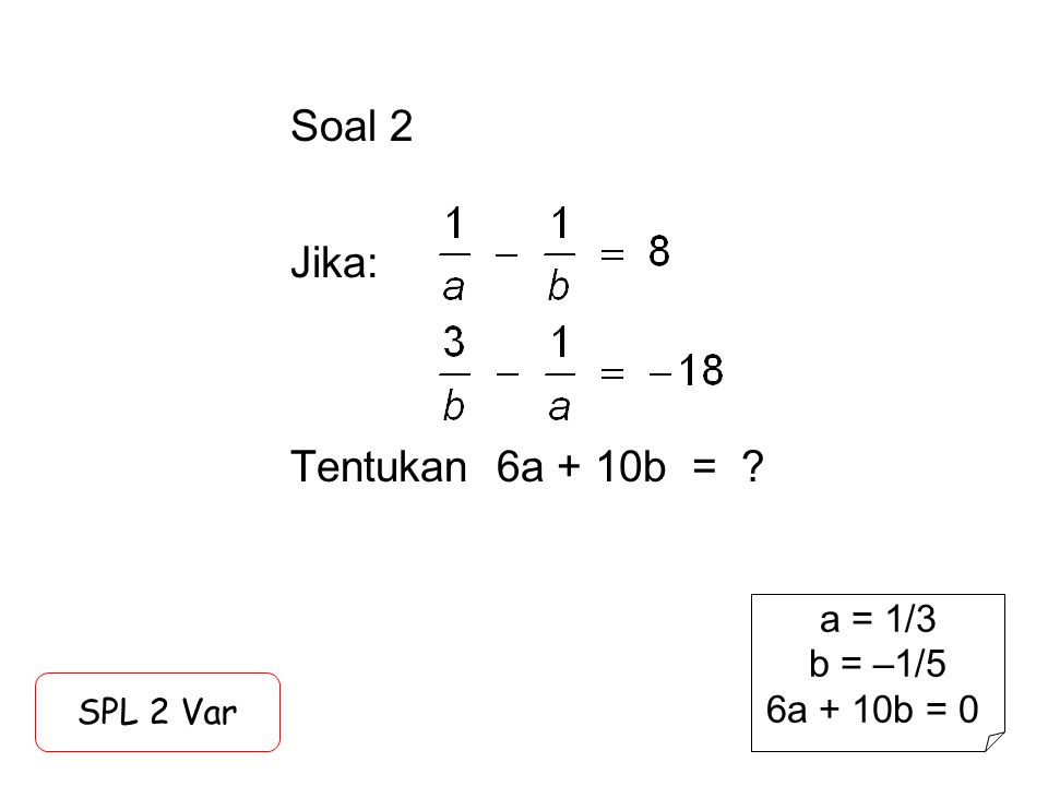 Soal 2 Jika: Tentukan 6a + 10b = ? SPL 2 Var a = 1/3 b = –1/5 6a + 10b = 0