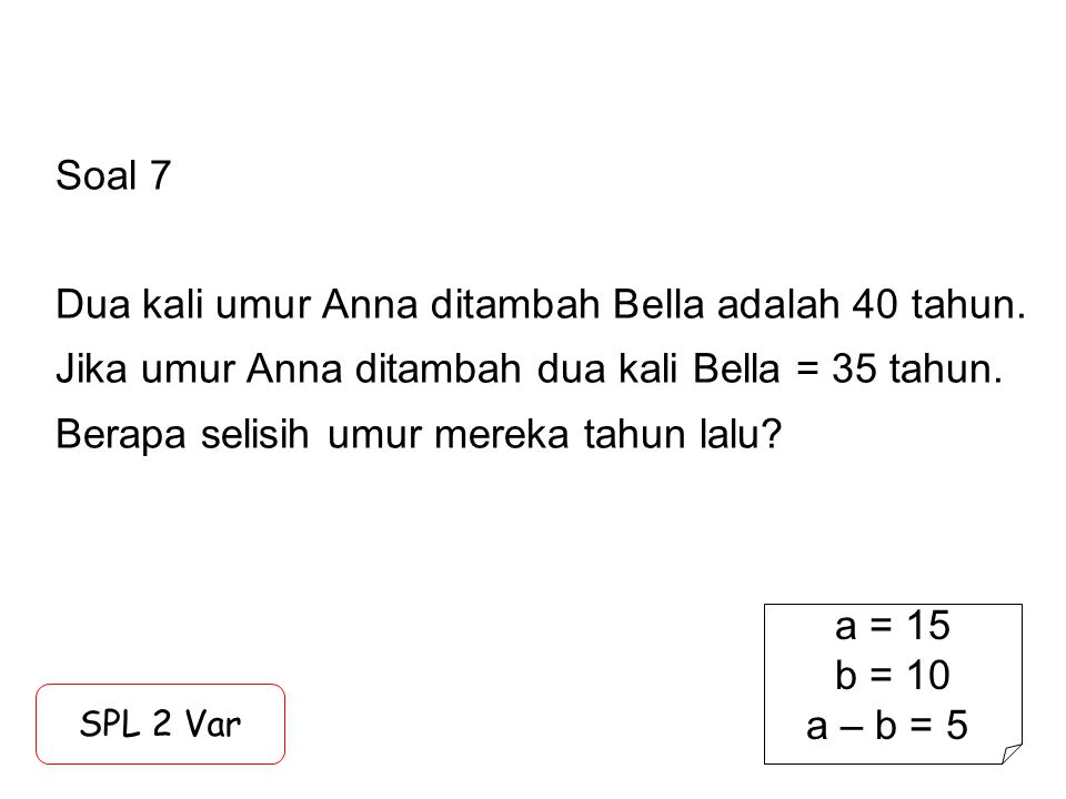 Soal 7 Dua kali umur Anna ditambah Bella adalah 40 tahun. Jika umur Anna ditambah dua kali Bella = 35 tahun. Berapa selisih umur mereka tahun lalu? SP
