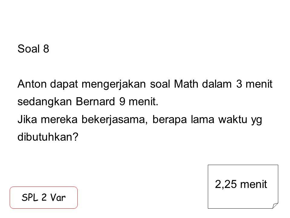 Soal 8 Anton dapat mengerjakan soal Math dalam 3 menit sedangkan Bernard 9 menit. Jika mereka bekerjasama, berapa lama waktu yg dibutuhkan? SPL 2 Var