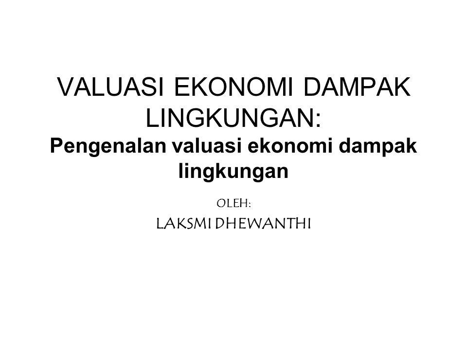 VALUASI EKONOMI DAMPAK LINGKUNGAN: Pengenalan valuasi ekonomi dampak lingkungan OLEH: LAKSMI DHEWANTHI
