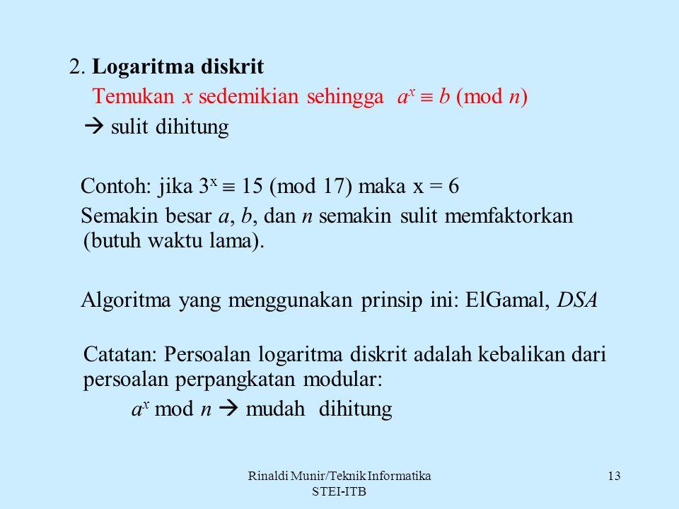 Rinaldi Munir/Teknik Informatika STEI-ITB 13 2. Logaritma diskrit Temukan x sedemikian sehingga a x  b (mod n)  sulit dihitung Contoh: jika 3 x  15